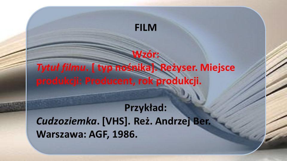FILM Wzór: Tytuł filmu. [ typ nośnika]. Reżyser. Miejsce produkcji: Producent, rok produkcji. Przykład: